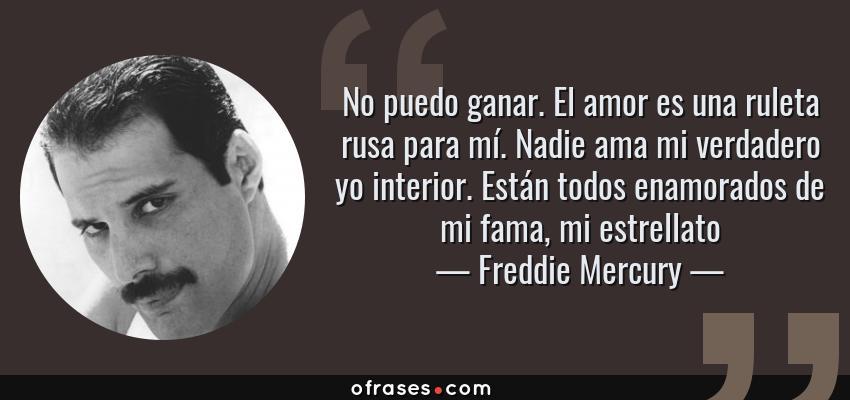 Frases de Freddie Mercury - No puedo ganar. El amor es una ruleta rusa para mí. Nadie ama mi verdadero yo interior. Están todos enamorados de mi fama, mi estrellato
