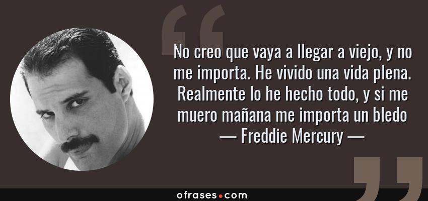 Frases de Freddie Mercury - No creo que vaya a llegar a viejo, y no me importa. He vivido una vida plena. Realmente lo he hecho todo, y si me muero mañana me importa un bledo