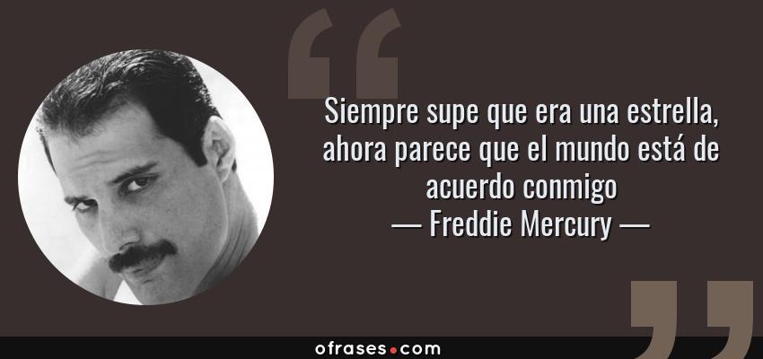 Frases de Freddie Mercury - Siempre supe que era una estrella, ahora parece que el mundo está de acuerdo conmigo