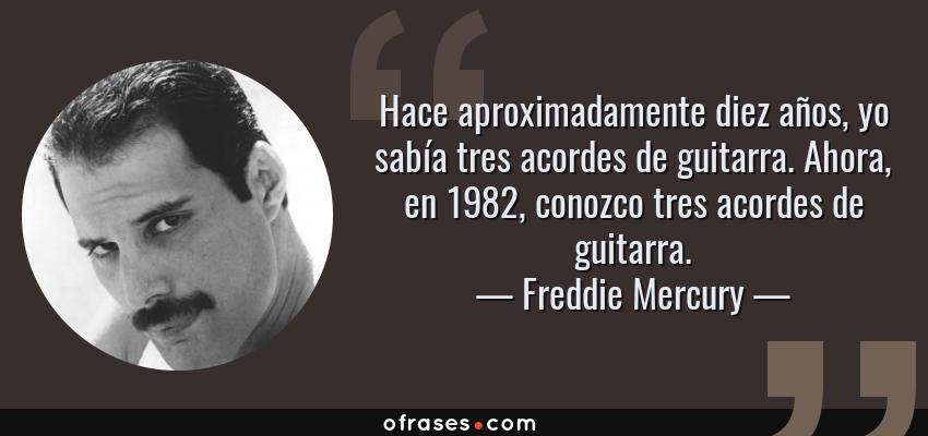 Frases de Freddie Mercury - Hace aproximadamente diez años, yo sabía tres acordes de guitarra. Ahora, en 1982, conozco tres acordes de guitarra.