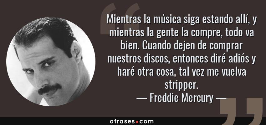 Frases de Freddie Mercury - Mientras la música siga estando allí, y mientras la gente la compre, todo va bien. Cuando dejen de comprar nuestros discos, entonces diré adiós y haré otra cosa, tal vez me vuelva stripper.
