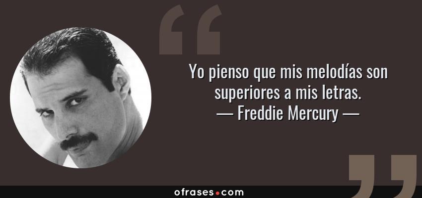 Frases de Freddie Mercury - Yo pienso que mis melodías son superiores a mis letras.
