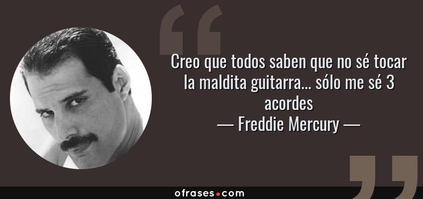 Frases de Freddie Mercury - Creo que todos saben que no sé tocar la maldita guitarra... sólo me sé 3 acordes