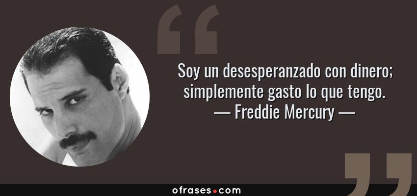 Frases de Freddie Mercury - Soy un desesperanzado con dinero; simplemente gasto lo que tengo.