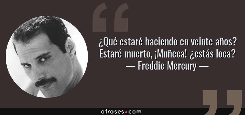 Frases de Freddie Mercury - ¿Qué estaré haciendo en veinte años? Estaré muerto, ¡Muñeca! ¿estás loca?
