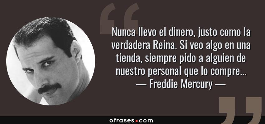 Frases de Freddie Mercury - Nunca llevo el dinero, justo como la verdadera Reina. Si veo algo en una tienda, siempre pido a alguien de nuestro personal que lo compre...