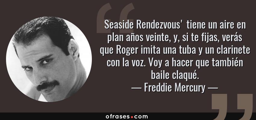 Frases de Freddie Mercury - Seaside Rendezvous' tiene un aire en plan años veinte, y, si te fijas, verás que Roger imita una tuba y un clarinete con la voz. Voy a hacer que también baile claqué.