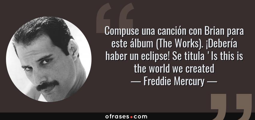 Frases de Freddie Mercury - Compuse una canción con Brian para este álbum (The Works). ¡Debería haber un eclipse! Se titula 'Is this is the world we created