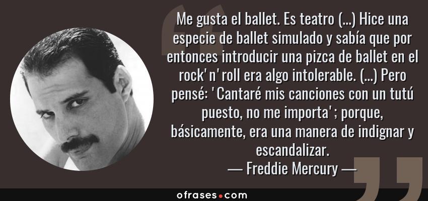 Frases de Freddie Mercury - Me gusta el ballet. Es teatro (...) Hice una especie de ballet simulado y sabía que por entonces introducir una pizca de ballet en el rock'n'roll era algo intolerable. (...) Pero pensé: 'Cantaré mis canciones con un tutú puesto, no me importa'; porque, básicamente, era una manera de indignar y escandalizar.