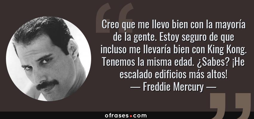 Frases de Freddie Mercury - Creo que me llevo bien con la mayoría de la gente. Estoy seguro de que incluso me llevaría bien con King Kong. Tenemos la misma edad. ¿Sabes? ¡He escalado edificios más altos!