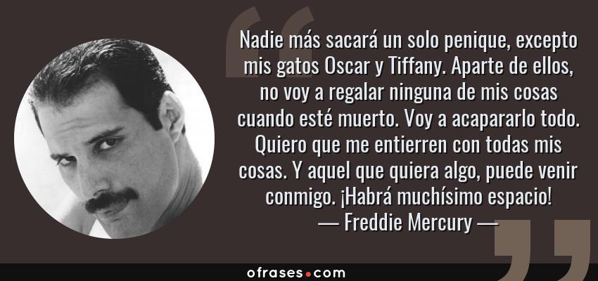 Frases de Freddie Mercury - Nadie más sacará un solo penique, excepto mis gatos Oscar y Tiffany. Aparte de ellos, no voy a regalar ninguna de mis cosas cuando esté muerto. Voy a acapararlo todo. Quiero que me entierren con todas mis cosas. Y aquel que quiera algo, puede venir conmigo. ¡Habrá muchísimo espacio!