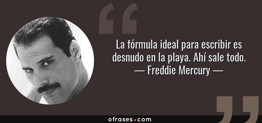 Frases de Freddie Mercury - La fórmula ideal para escribir es desnudo en la playa. Ahí sale todo.