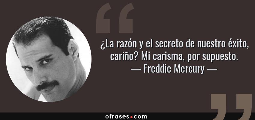 Frases de Freddie Mercury - ¿La razón y el secreto de nuestro éxito, cariño? Mi carisma, por supuesto.