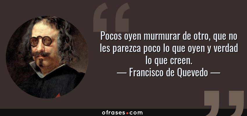 Frases de Francisco de Quevedo - Pocos oyen murmurar de otro, que no les parezca poco lo que oyen y verdad lo que creen.