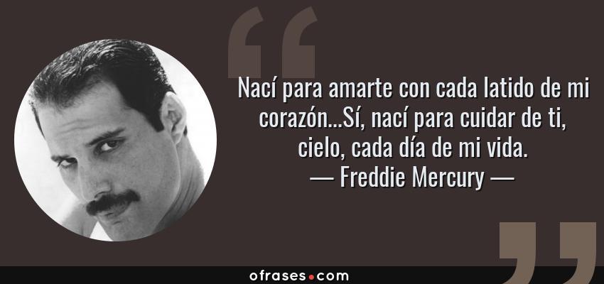 Frases de Freddie Mercury - Nací para amarte con cada latido de mi corazón...Sí, nací para cuidar de ti, cielo, cada día de mi vida.