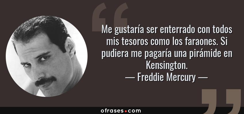 Frases de Freddie Mercury - Me gustaría ser enterrado con todos mis tesoros como los faraones. Si pudiera me pagaría una pirámide en Kensington.