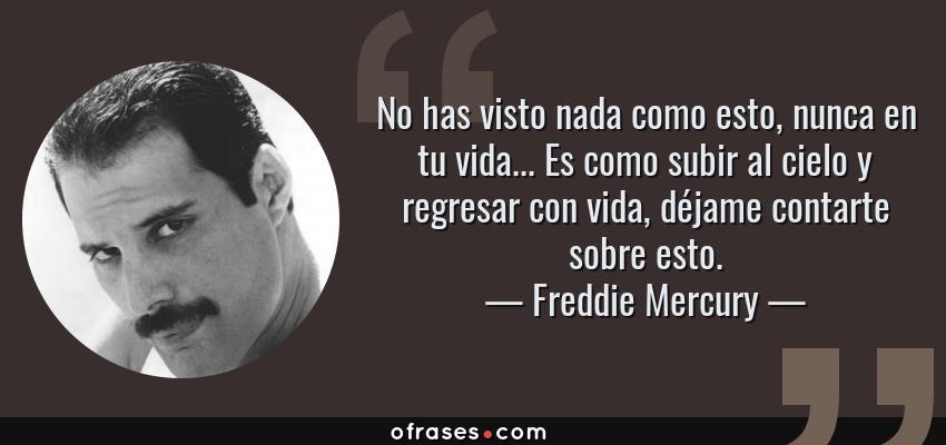 Frases de Freddie Mercury - No has visto nada como esto, nunca en tu vida... Es como subir al cielo y regresar con vida, déjame contarte sobre esto.