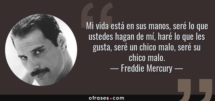 Frases de Freddie Mercury - Mi vida está en sus manos, seré lo que ustedes hagan de mí, haré lo que les gusta, seré un chico malo, seré su chico malo.