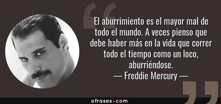 Frases de Freddie Mercury - El aburrimiento es el mayor mal de todo el mundo. A veces pienso que debe haber más en la vida que correr todo el tiempo como un loco, aburriéndose.