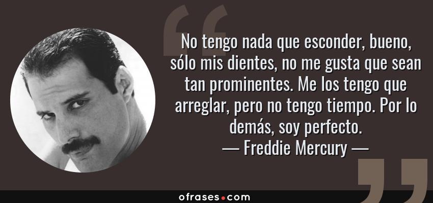Frases de Freddie Mercury - No tengo nada que esconder, bueno, sólo mis dientes, no me gusta que sean tan prominentes. Me los tengo que arreglar, pero no tengo tiempo. Por lo demás, soy perfecto.