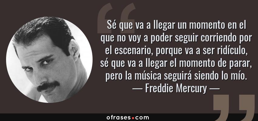 Frases de Freddie Mercury - Sé que va a llegar un momento en el que no voy a poder seguir corriendo por el escenario, porque va a ser ridículo, sé que va a llegar el momento de parar, pero la música seguirá siendo lo mío.