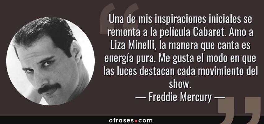 Frases de Freddie Mercury - Una de mis inspiraciones iniciales se remonta a la película Cabaret. Amo a Liza Minelli, la manera que canta es energía pura. Me gusta el modo en que las luces destacan cada movimiento del show.