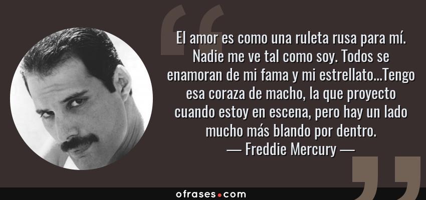 Frases de Freddie Mercury - El amor es como una ruleta rusa para mí. Nadie me ve tal como soy. Todos se enamoran de mi fama y mi estrellato...Tengo esa coraza de macho, la que proyecto cuando estoy en escena, pero hay un lado mucho más blando por dentro.