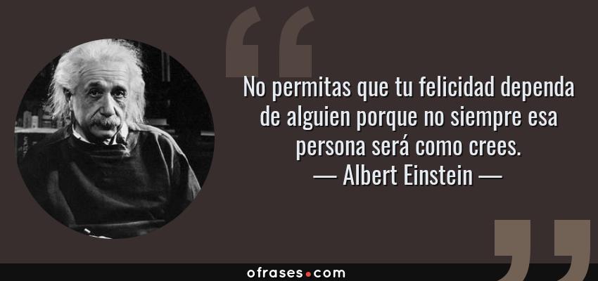 Frases de Albert Einstein - No permitas que tu felicidad dependa de alguien porque no siempre esa persona será como crees.