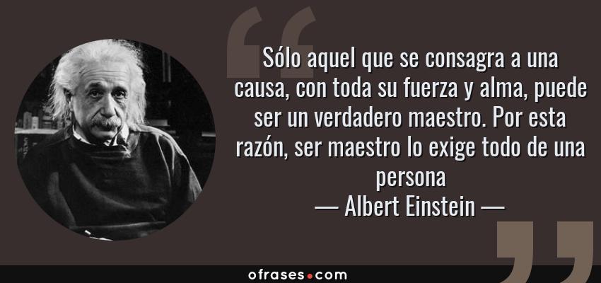 Frases de Albert Einstein - Sólo aquel que se consagra a una causa, con toda su fuerza y alma, puede ser un verdadero maestro. Por esta razón, ser maestro lo exige todo de una persona