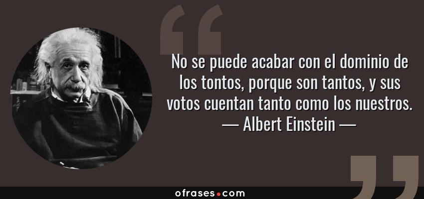Frases de Albert Einstein - No se puede acabar con el dominio de los tontos, porque son tantos, y sus votos cuentan tanto como los nuestros.