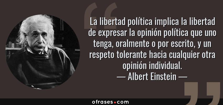 Frases de Albert Einstein - La libertad política implica la libertad de expresar la opinión política que uno tenga, oralmente o por escrito, y un respeto tolerante hacia cualquier otra opinión individual.