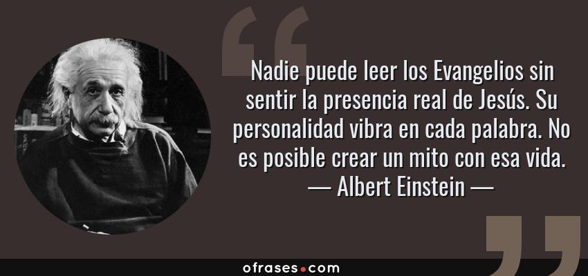 Frases de Albert Einstein - Nadie puede leer los Evangelios sin sentir la presencia real de Jesús. Su personalidad vibra en cada palabra. No es posible crear un mito con esa vida.