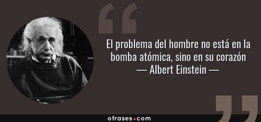 Frases de Albert Einstein - El problema del hombre no está en la bomba atómica, sino en su corazón