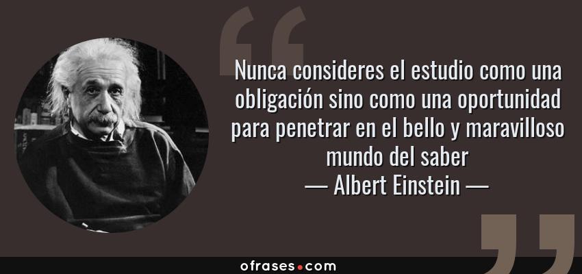 Frases de Albert Einstein - Nunca consideres el estudio como una obligación sino como una oportunidad para penetrar en el bello y maravilloso mundo del saber