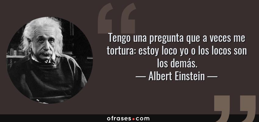 Frases de Albert Einstein - Tengo una pregunta que a veces me tortura: estoy loco yo o los locos son los demás.