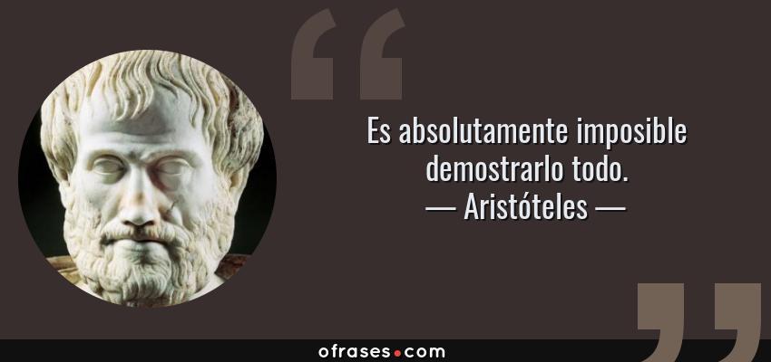Frases de Aristóteles - Es absolutamente imposible demostrarlo todo.