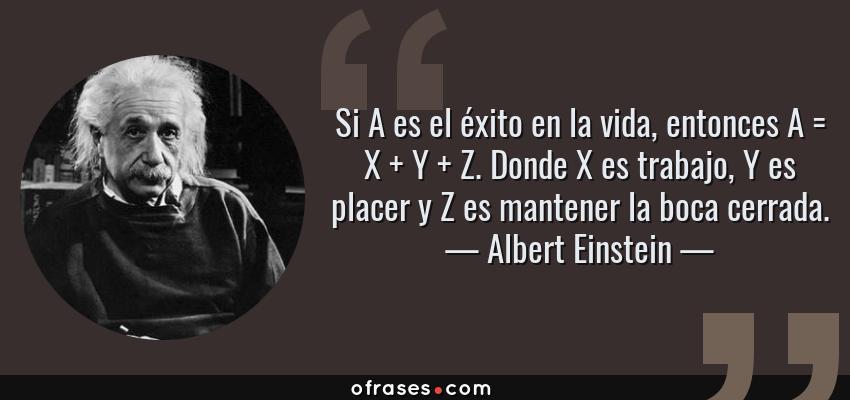 Frases de Albert Einstein - Si A es el éxito en la vida, entonces A = X + Y + Z. Donde X es trabajo, Y es placer y Z es mantener la boca cerrada.