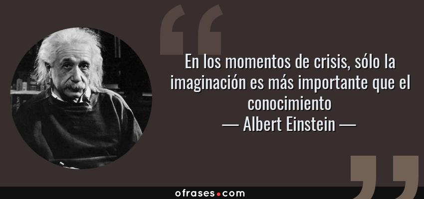 Frases de Albert Einstein - En los momentos de crisis, sólo la imaginación es más importante que el conocimiento