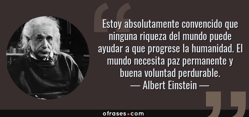 Frases de Albert Einstein - Estoy absolutamente convencido que ninguna riqueza del mundo puede ayudar a que progrese la humanidad. El mundo necesita paz permanente y buena voluntad perdurable.