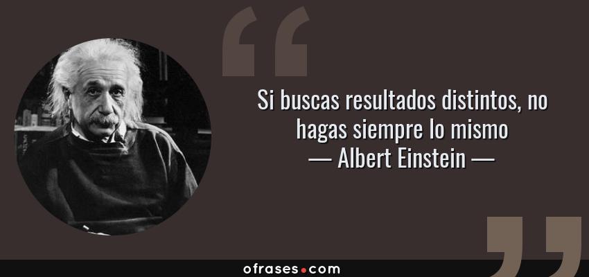 Frases de Albert Einstein - Si buscas resultados distintos, no hagas siempre lo mismo