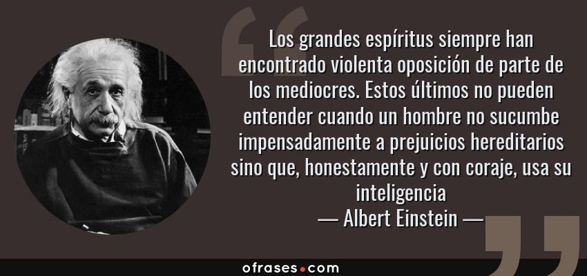 Frases de Albert Einstein - Los grandes espíritus siempre han encontrado violenta oposición de parte de los mediocres. Estos últimos no pueden entender cuando un hombre no sucumbe impensadamente a prejuicios hereditarios sino que, honestamente y con coraje, usa su inteligencia