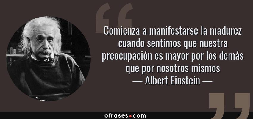 Frases de Albert Einstein - Comienza a manifestarse la madurez cuando sentimos que nuestra preocupación es mayor por los demás que por nosotros mismos