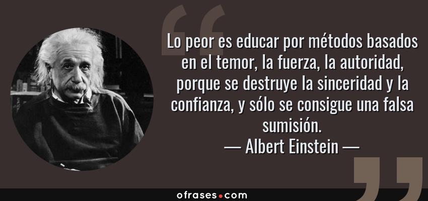 Frases de Albert Einstein - Lo peor es educar por métodos basados en el temor, la fuerza, la autoridad, porque se destruye la sinceridad y la confianza, y sólo se consigue una falsa sumisión.