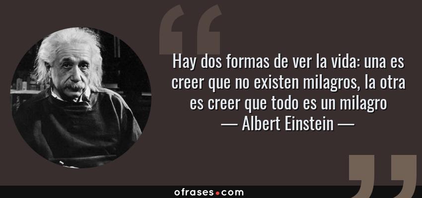 Frases de Albert Einstein - Hay dos formas de ver la vida: una es creer que no existen milagros, la otra es creer que todo es un milagro