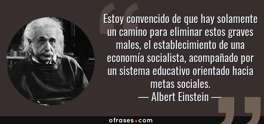Frases de Albert Einstein - Estoy convencido de que hay solamente un camino para eliminar estos graves males, el establecimiento de una economía socialista, acompañado por un sistema educativo orientado hacia metas sociales.
