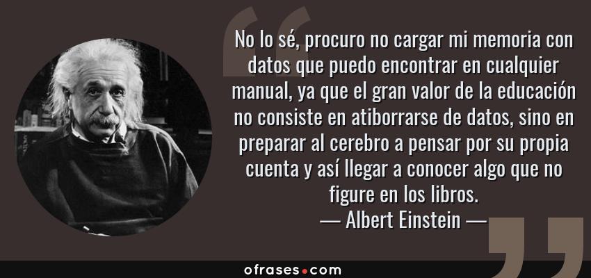Frases de Albert Einstein - No lo sé, procuro no cargar mi memoria con datos que puedo encontrar en cualquier manual, ya que el gran valor de la educación no consiste en atiborrarse de datos, sino en preparar al cerebro a pensar por su propia cuenta y así llegar a conocer algo que no figure en los libros.