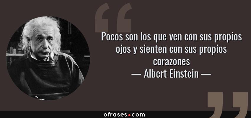 Frases de Albert Einstein - Pocos son los que ven con sus propios ojos y sienten con sus propios corazones