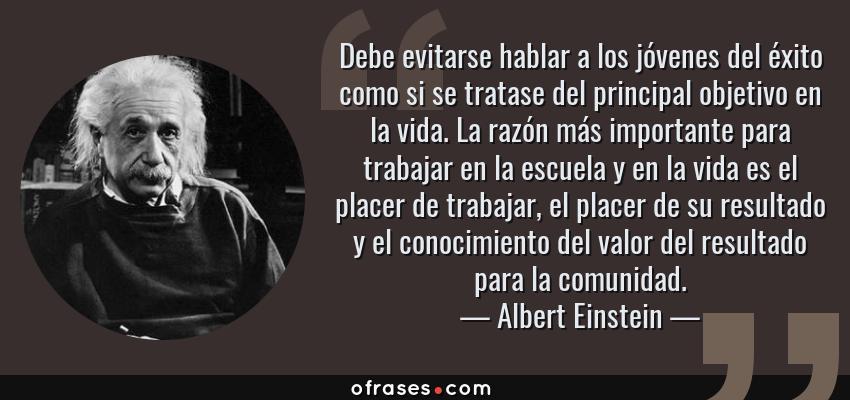 Frases de Albert Einstein - Debe evitarse hablar a los jóvenes del éxito como si se tratase del principal objetivo en la vida. La razón más importante para trabajar en la escuela y en la vida es el placer de trabajar, el placer de su resultado y el conocimiento del valor del resultado para la comunidad.