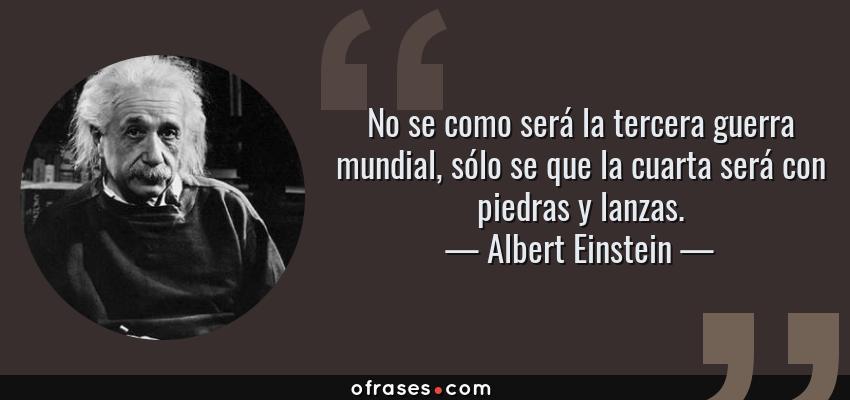 Frases de Albert Einstein - No se como será la tercera guerra mundial, sólo se que la cuarta será con piedras y lanzas.