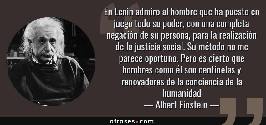 Frases de Albert Einstein - En Lenin admiro al hombre que ha puesto en juego todo su poder, con una completa negación de su persona, para la realización de la justicia social. Su método no me parece oportuno. Pero es cierto que hombres como él son centinelas y renovadores de la conciencia de la humanidad